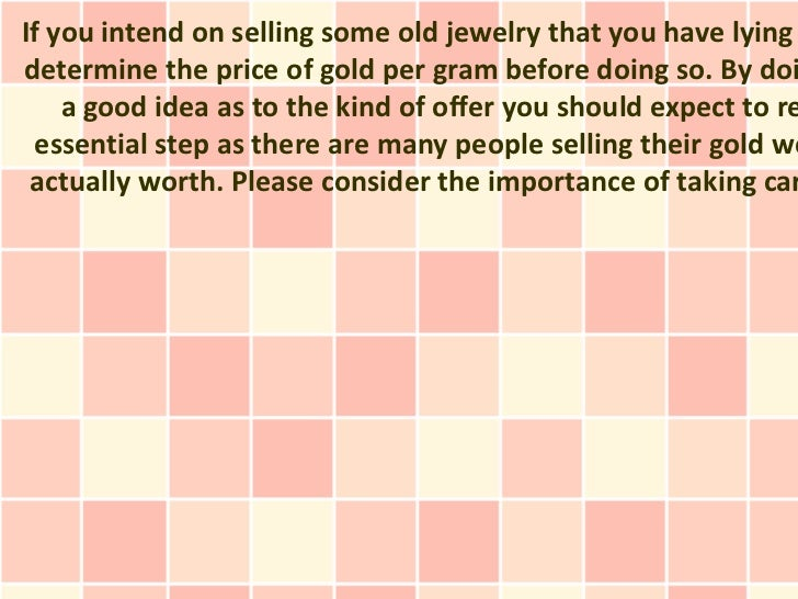 If you intend on selling some old jewelry that you have lyingdetermine the price of gold per gram before doing so. By doi ...