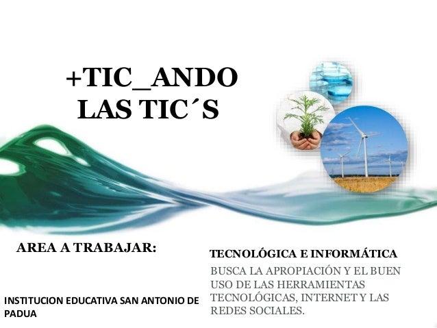 +TIC_ANDO LAS TIC´S AREA A TRABAJAR: TECNOLÓGICA E INFORMÁTICA BUSCA LA APROPIACIÓN Y EL BUEN USO DE LAS HERRAMIENTAS TECN...