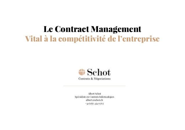 Albert Schot Spécialiste en Contrats Informatiques albert@schot.ch +41 (0)77 434 03 62 Le Contract Management Vital à la c...