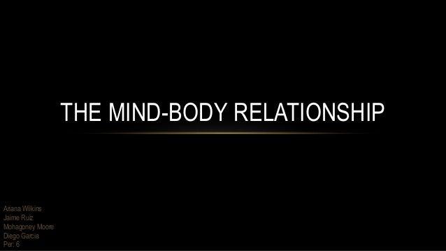 THE MIND-BODY RELATIONSHIP Ariana Wilkins Jaime Ruiz Mohagoney Moore Diego Garcia Per: 6