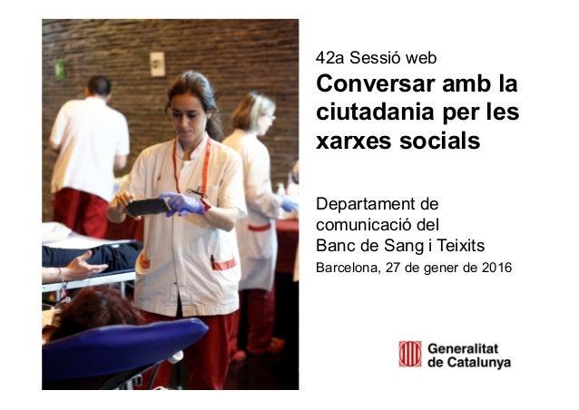 42a Sessió web Conversar amb la ciutadania per les xarxes socials Departament de comunicació del Banc de Sang i Teixits Ba...