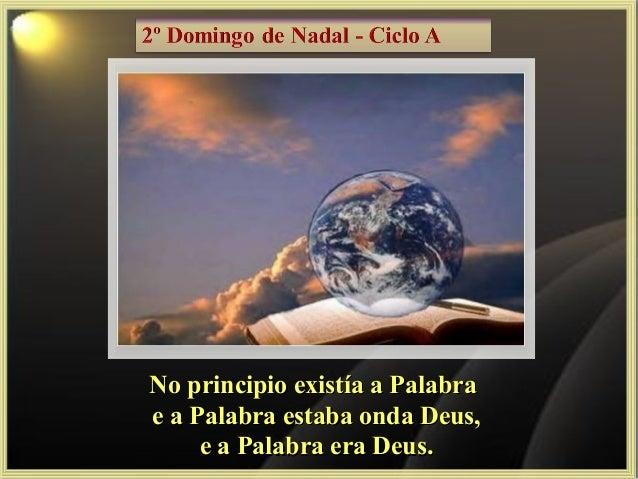 No principio existía a Palabra e a Palabra estaba onda Deus, e a Palabra era Deus.