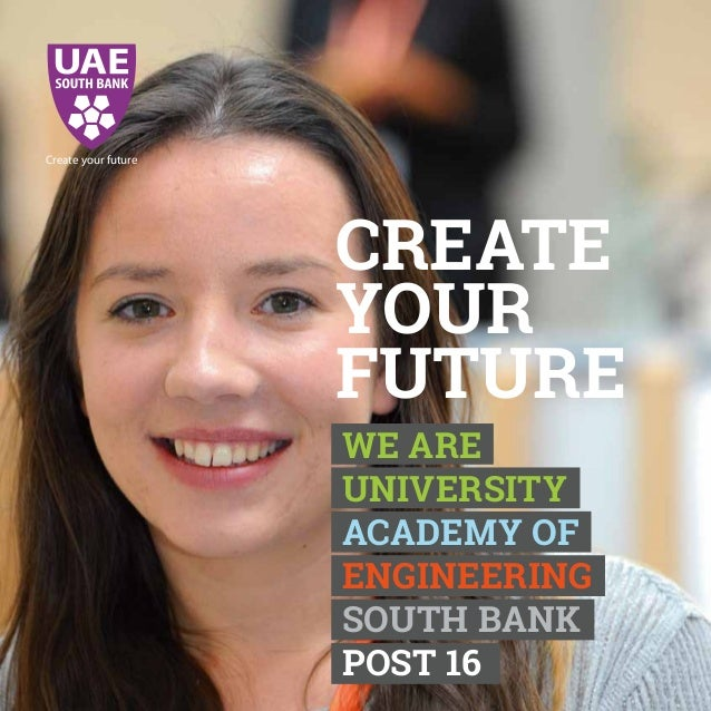 CREATE YOUR FUTURE Create your future WE ARE UNIVERSITY ACADEMY OF ENGINEERING SOUTH BANK POST 16