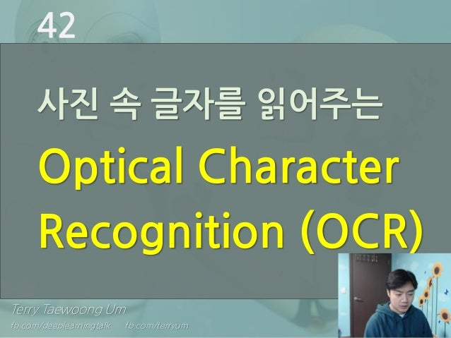 Terry Taewoong Um fb.com/deeplearningtalk fb.com/terryum 사진 속 글자를 읽어주는 Optical Character Recognition (OCR) 42