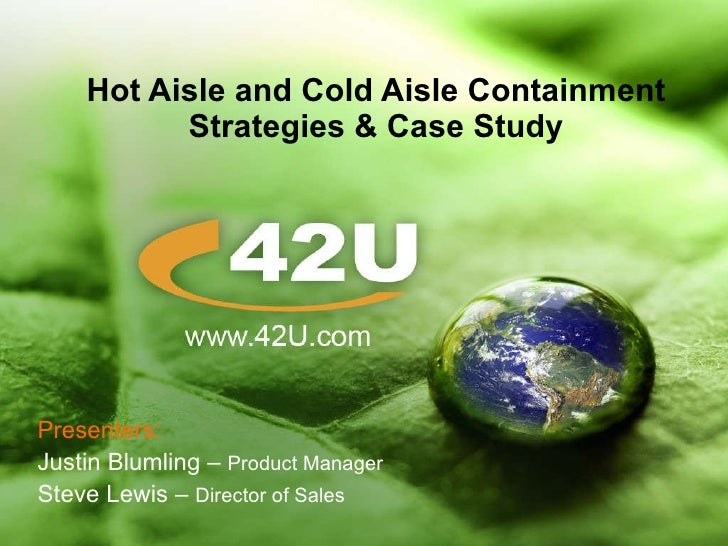 Hot Aisle and Cold Aisle Containment Strategies & Case Study Presenters: Justin Blumling –  Product Manager Steve Lewis – ...