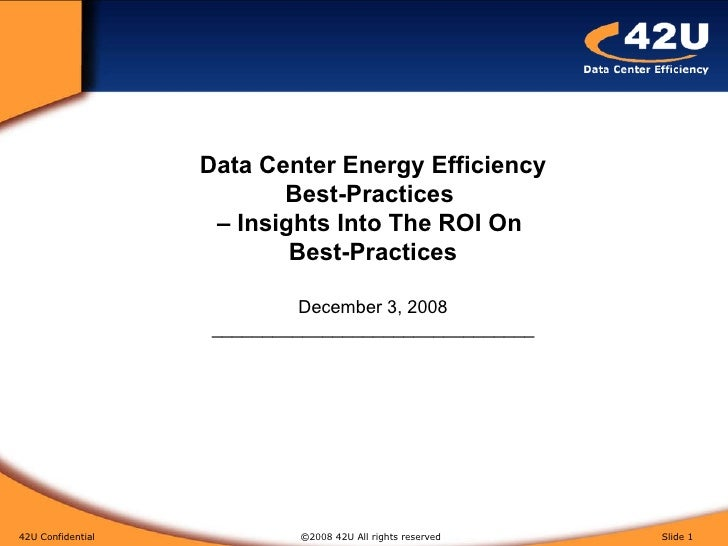 42U Confidential   ©2008 42U All rights reserved  Slide  Data Center Energy Efficiency Best-Practices  – Insights Into The...