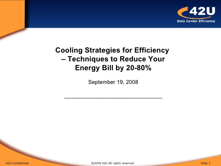 42U Confidential   ©2008 42U All rights reserved  Slide  Cooling Strategies for Efficiency  – Techniques to Reduce Your En...