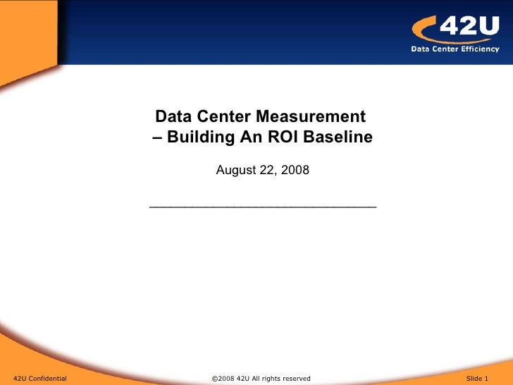 42U Confidential   ©2008 42U All rights reserved  Slide  Data Center Measurement  – Building An ROI Baseline August 22, 20...