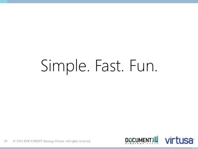 Simple. Fast. Fun.  29 © 2012 DOCUMENT Strategy Forum. All rights reserved.