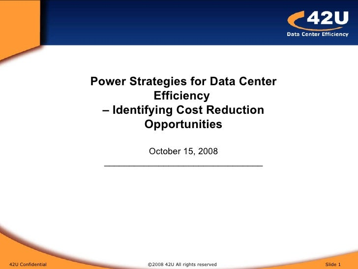 42U Confidential   ©2008 42U All rights reserved  Slide  Power Strategies for Data Center Efficiency  – Identifying Cost R...