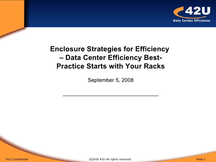 42U Confidential   ©2008 42U All rights reserved  Slide  Enclosure Strategies for Efficiency  – Data Center Efficiency Bes...