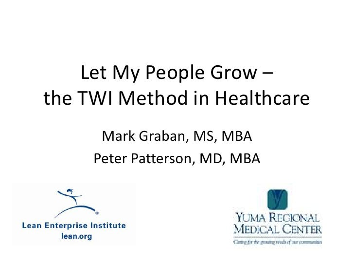 Let My People Grow – the TWI Method in Healthcare<br />Mark Graban, MS, MBA<br />Peter Patterson, MD, MBA<br />