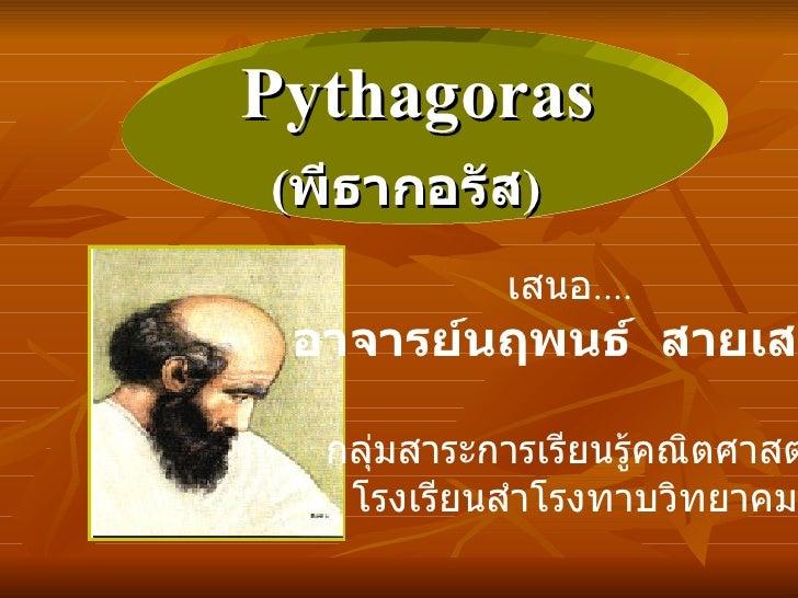 Pythagoras ( พีธากอรัส )   เสนอ ....  อาจารย์นฤพนธ์  สายเสมา กลุ่มสาระการเรียนรู้คณิตศาสตร์ โรงเรียนสำโรงทาบวิทยาคม
