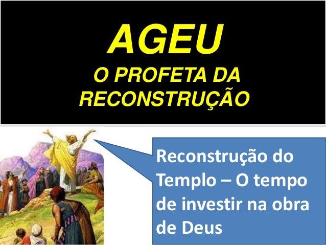 AGEU O PROFETA DA RECONSTRUÇÃO Reconstrução do Templo – O tempo de investir na obra de Deus