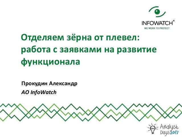 Прокудин Александр АО InfoWatch Отделяем зёрна от плевел: работа с заявками на развитие функционала