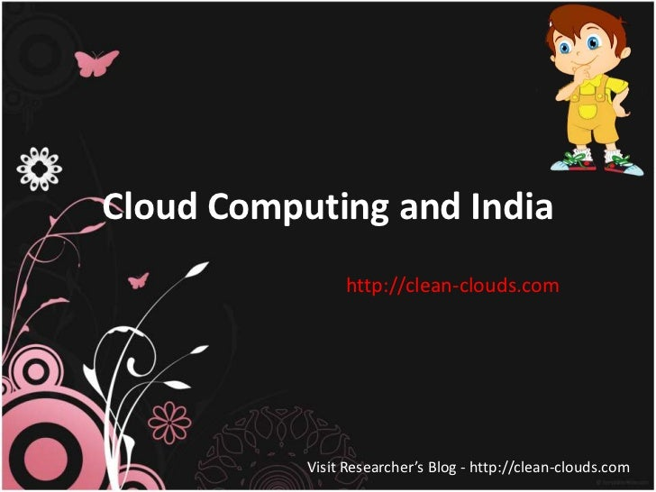 Cloud Computing and India                http://clean-clouds.com           Visit Researcher's Blog - http://clean-clouds.com