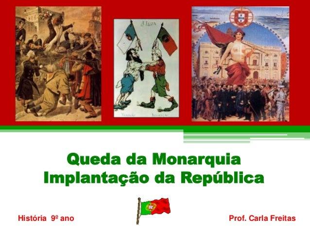 Queda da Monarquia  Implantação da República  História 9º ano Prof. Carla Freitas