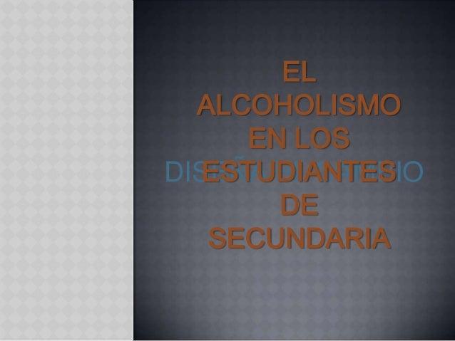 EL  ALCOHOLISMO      EN LOS   ESTUDIANTESDISEÑA EL CAMBIO        DE   SECUNDARIA