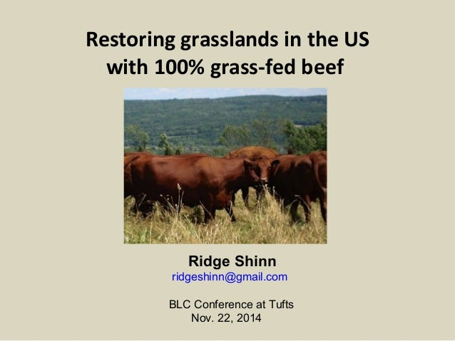 Restoring grasslands in the US  with 100% grass-fed beef  Ridge Shinn  ridgeshinn@gmail.com  BLC Conference at Tufts  Nov....