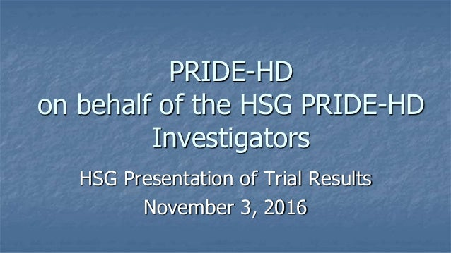 PRIDE-HD on behalf of the HSG PRIDE-HD Investigators HSG Presentation of Trial Results November 3, 2016