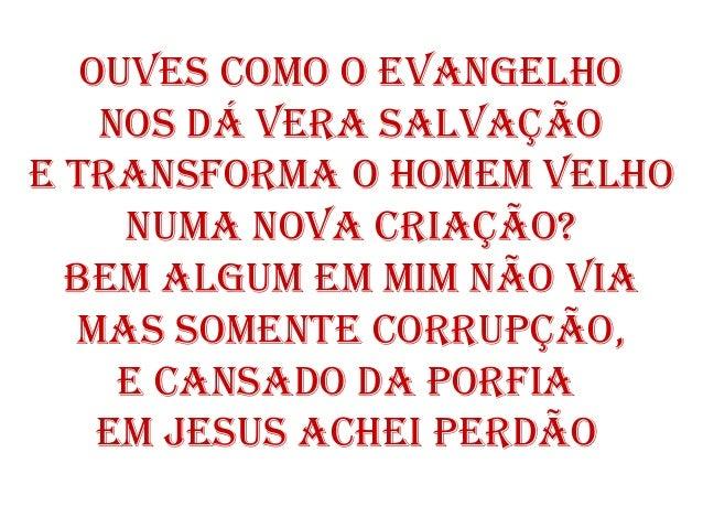 Ouves cOmO O evangelhO nOs dá vera salvaçãO e transfOrma O hOmem velhO numa nOva criaçãO? Bem algum em mim nãO via mas sOm...