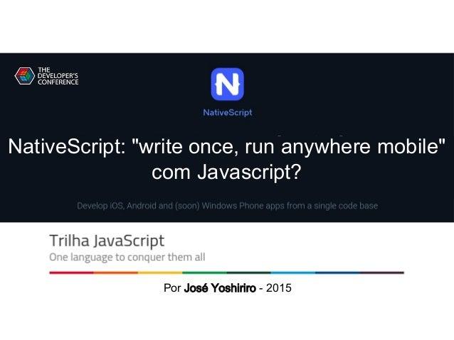 "NativeScript Por José Yoshiriro - 2015 NativeScript: ""write once, run anywhere mobile"" com Javascript?"