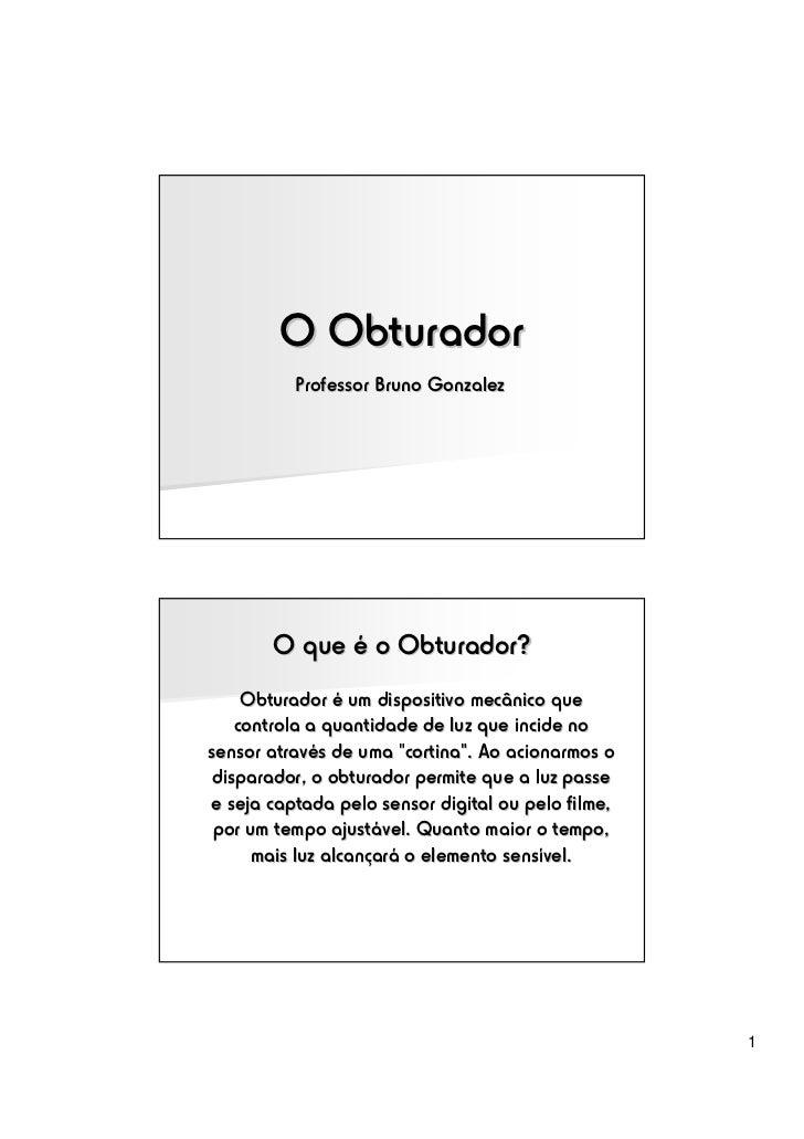 O Obturador          Professor Bruno Gonzalez       O que é o Obturador?    Obturador é um dispositivo mecânico que   cont...