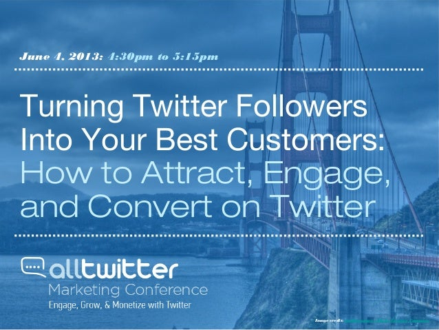 Turning Twitter FollowersInto Your Best Customers:How to Attract, Engage,and Convert on TwitterJune 4, 2013: 4:30pm to 5:1...