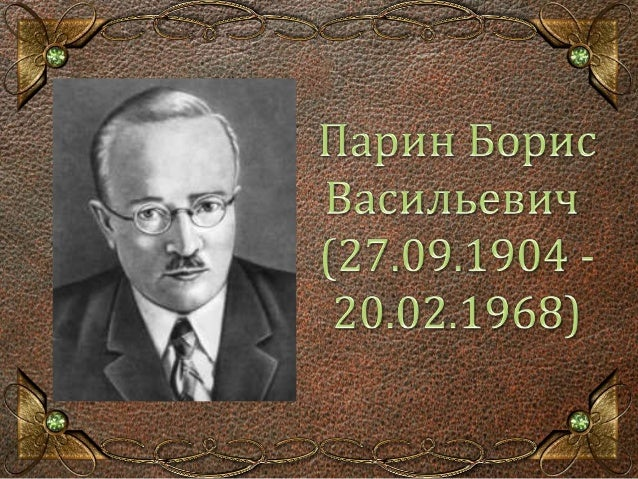 Памятная дата  27 сентября 2014 года исполняется 110 лет со  дня рождения Парина Бориса Васильевича  (заведующего кафедрой...