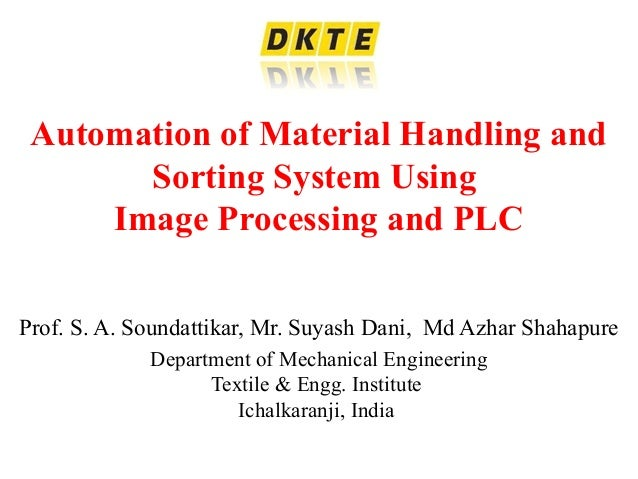Automation of Material Handling and Sorting System Using Image Processing and PLC Prof. S. A. Soundattikar, Mr. Suyash Dan...
