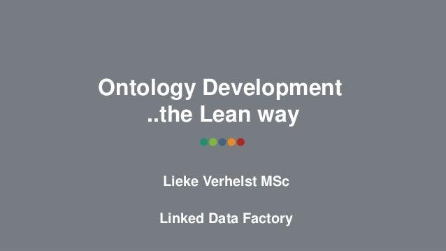 Ontology Development ..the Lean way Lieke Verhelst MSc Linked Data Factory