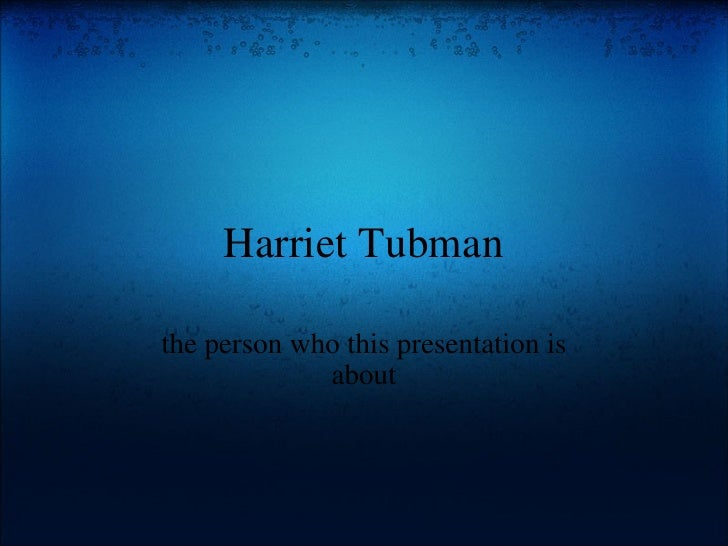 Harriet Tubman the person who this presentation is about