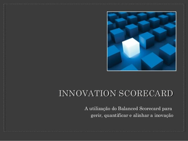 INNOVATION SCORECARDINNOVATION SCORECARD A utilização do Balanced Scorecard para gerir, quantificar e alinhar a inovação