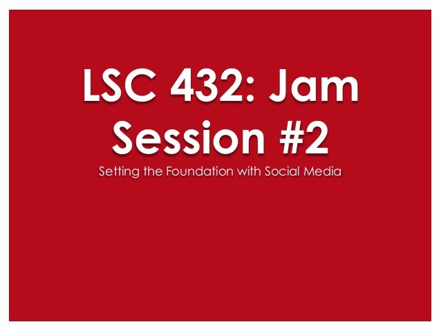 LSC 432: Jam Session #2 Setting the Foundation with Social Media