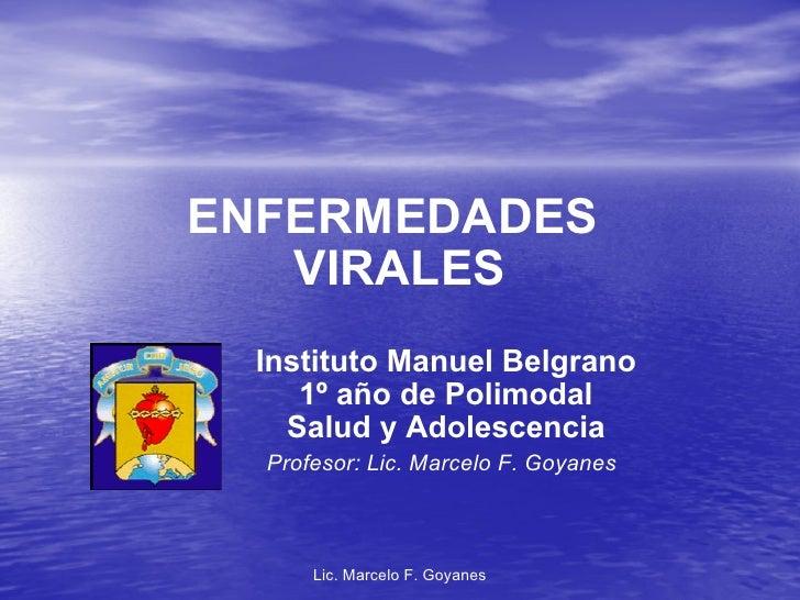 ENFERMEDADES  VIRALES Instituto Manuel Belgrano 1º año de Polimodal Salud y Adolescencia Profesor: Lic. Marcelo F. Goyanes...