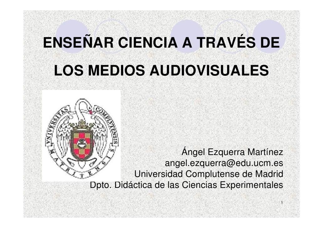ENSEÑAR CIENCIA A TRAVÉS DE  LOS MEDIOS AUDIOVISUALES                                 Ángel Ezquerra Martínez             ...