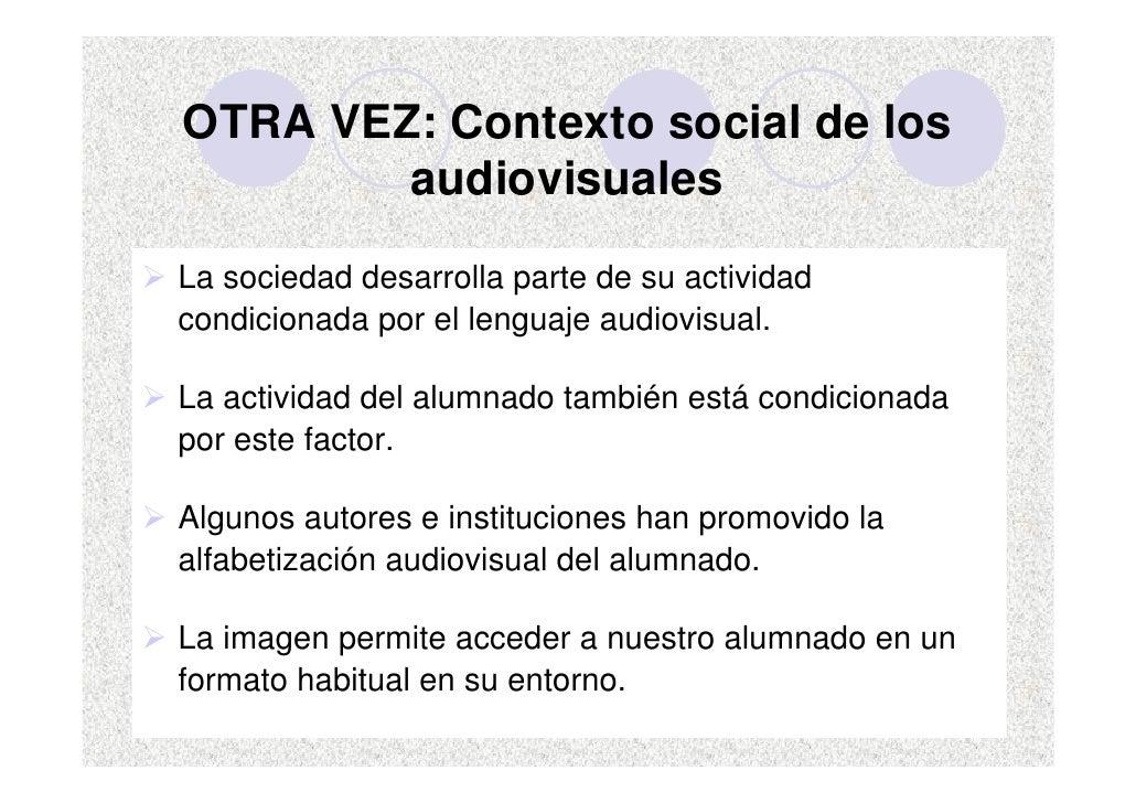 OTRA VEZ: Contexto social de los         audiovisuales La sociedad desarrolla parte de su actividad condicionada por el le...