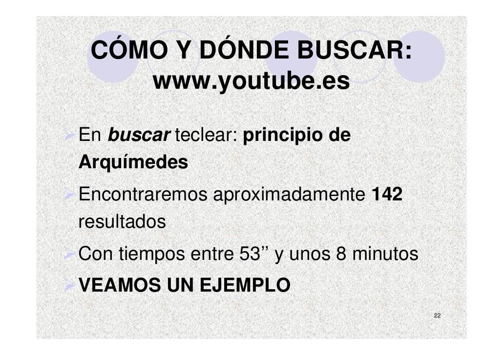 CÓMO Y DÓNDE BUSCAR:     www.youtube.es  En buscar teclear: principio de Arquímedes Encontraremos aproximadamente 142 resu...