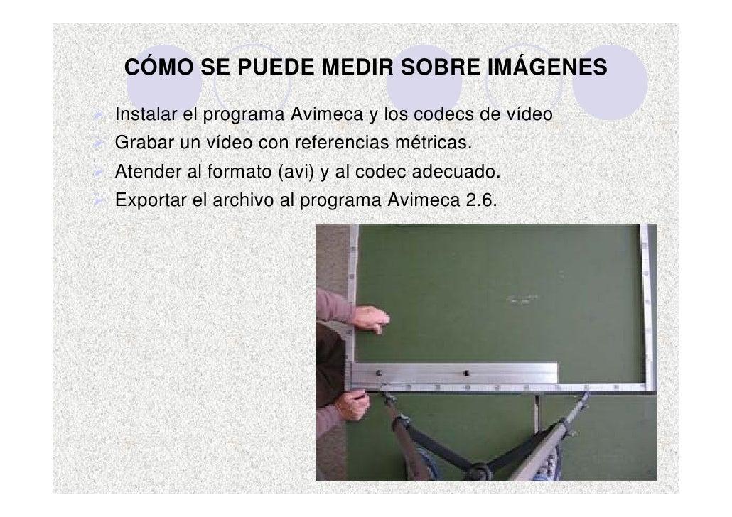 CÓMO SE PUEDE MEDIR SOBRE IMÁGENES  Instalar el programa Avimeca y los codecs de vídeo Grabar un vídeo con referencias mét...