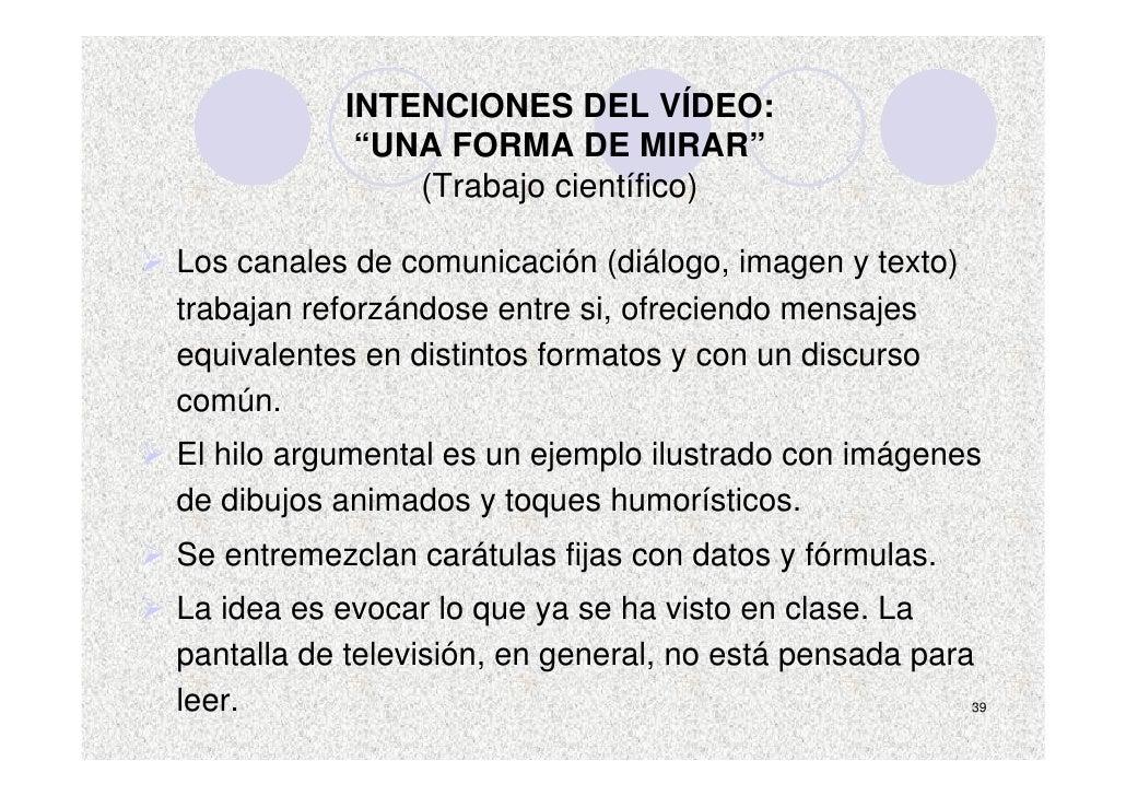 """INTENCIONES DEL VÍDEO:              """"UNA FORMA DE MIRAR""""                 (Trabajo científico)  Los canales de comunicación..."""
