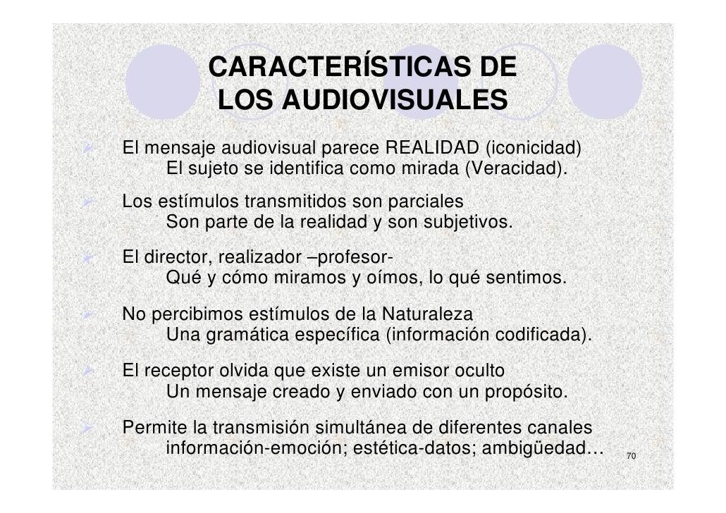 CARACTERÍSTICAS DE           LOS AUDIOVISUALES El mensaje audiovisual parece REALIDAD (iconicidad)      El sujeto se ident...