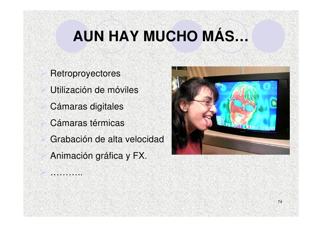 AUN HAY MUCHO MÁS…  Retroproyectores Utilización de móviles Cámaras digitales Cámaras térmicas Grabación de alta velocidad...