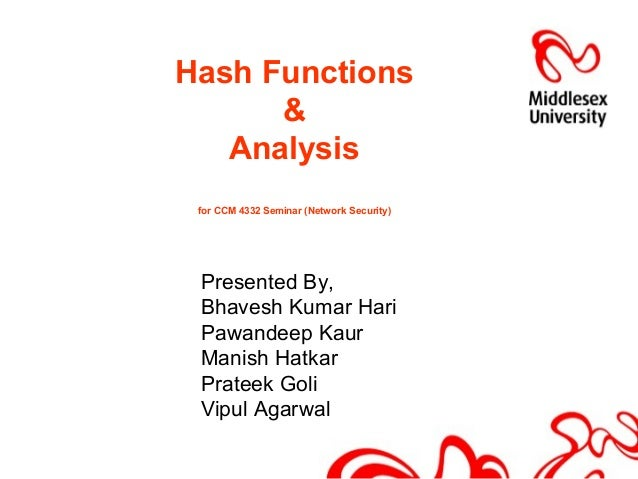 Hash Functions & Analysis for CCM 4332 Seminar (Network Security) Presented By, Bhavesh Kumar Hari Pawandeep Kaur Manish H...