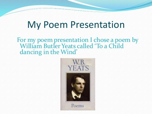 My Poem Presentation For my poem presentation I chose a poem by William Butler Yeats called 'To a Child dancing in the Win...