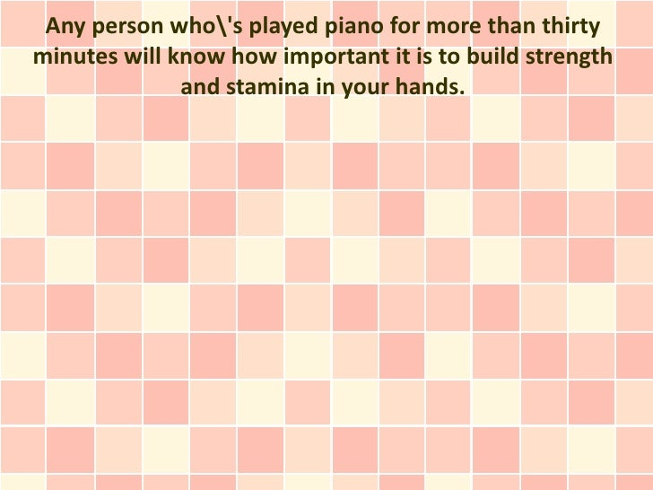 Any person whos played piano for more than thirtyminutes will know how important it is to build strength              and ...