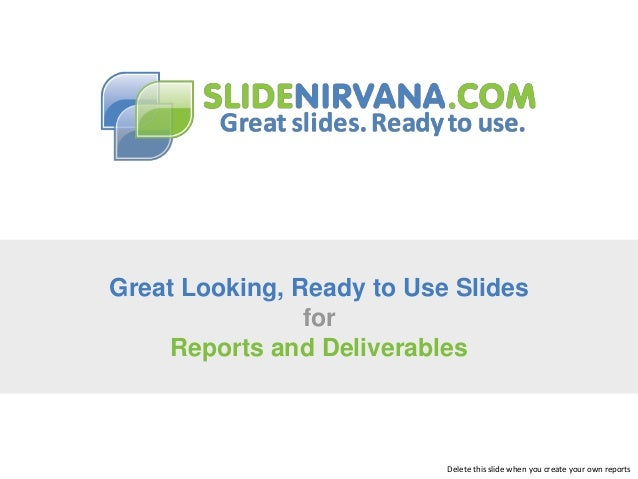 Great Looking, Ready to Use Slides for Reports and Deliverables  Delete this slide when you create your own reports