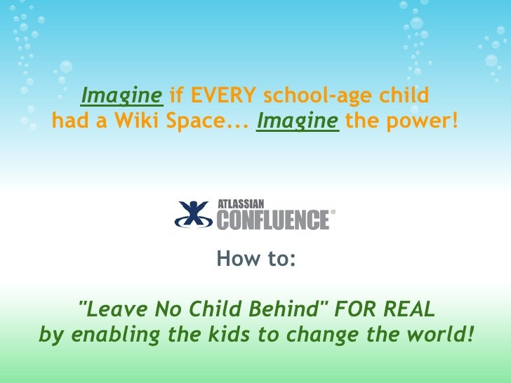 """Imagine if EVERY school-age child  had a Wiki Space... Imagine the power!                     How to:      """"Leave No Child..."""