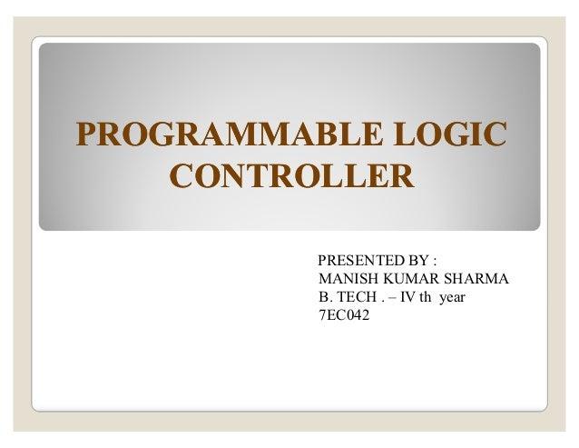 PROGRAMMABLE LOGICPROGRAMMABLE LOGIC CONTROLLERCONTROLLER PRESENTED BY : MANISH KUMAR SHARMA B. TECH . ± IV th year 7EC042