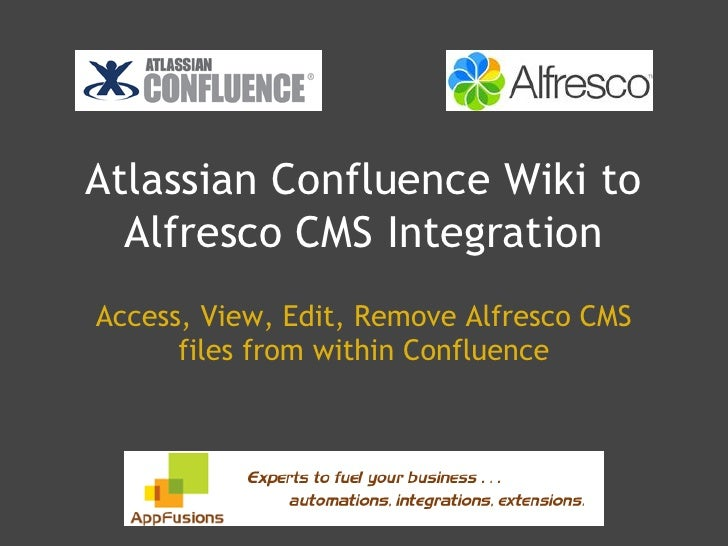 Atlassian Confluence Wiki to   Alfresco CMS Integration Access, View, Edit, Remove Alfresco CMS       files from within Co...