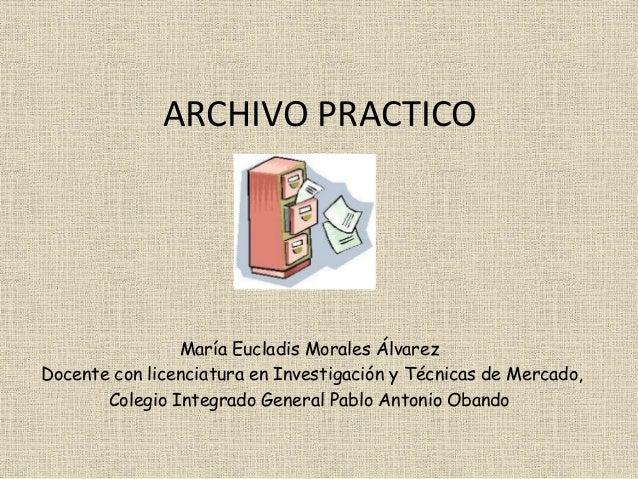ARCHIVO PRACTICO María Eucladis Morales Álvarez Docente con licenciatura en Investigación y Técnicas de Mercado, Colegio I...